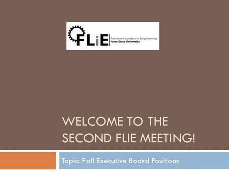 WELCOME TO THE SECOND FLIE MEETING! Topic: Fall Executive Board Positions.