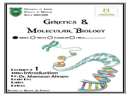 Lecture 1: Introduction Dr. Mamoun Ahram Faculty of Medicine Second year, Second semester, 2014-2014 Principles of Genetics and Molecular Biology.