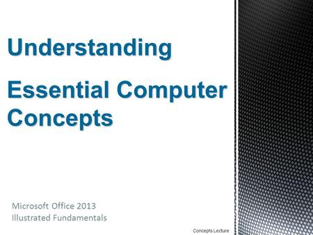Microsoft Office 2013 Illustrated Fundamentals Concepts Lecture Understanding Essential Computer Concepts.