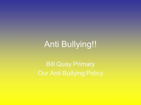 Anti Bullying!! Bill Quay Primary Our Anti Bullying Policy.