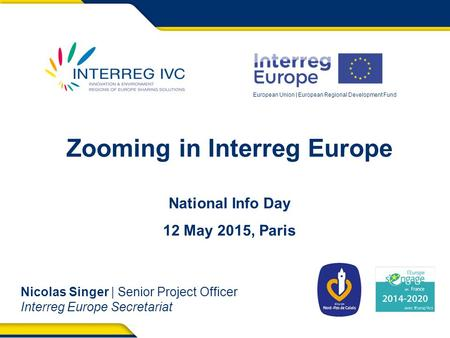 European Union | European Regional Development Fund Zooming in Interreg Europe National Info Day 12 May 2015, Paris Nicolas Singer | Senior Project Officer.