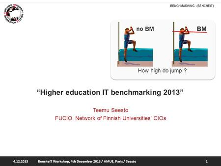 "BENCHMARKING (BENCHEIT) How high do jump ? no BM ""Higher education IT benchmarking 2013"" Teemu Seesto FUCIO, Network of Finnish Universities' CIOs 4.12.2013BencheIT."