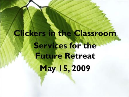 Clickers in the Classroom Services for the Future Retreat May 15, 2009.
