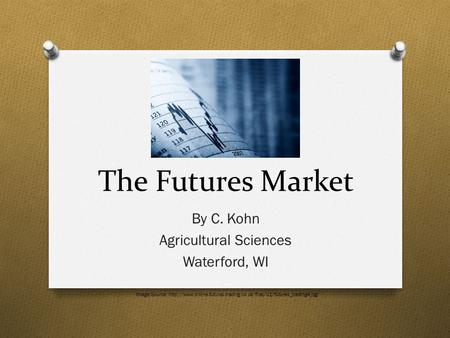 The Futures Market By C. Kohn Agricultural Sciences Waterford, WI Image Source: