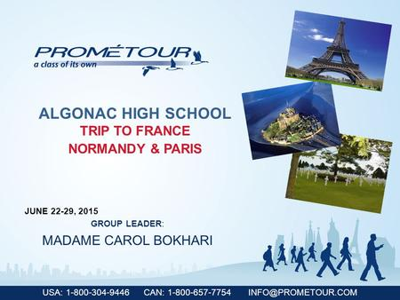 USA: 1-800-304-9446 CAN: 1-800-657-7754 ALGONAC HIGH SCHOOL TRIP TO FRANCE NORMANDY & PARIS JUNE 22-29, 2015 GROUP LEADER: MADAME CAROL.