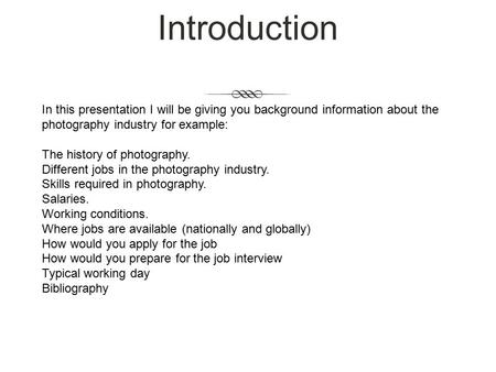 Introduction In this presentation I will be giving you background information about the photography industry for example: The history of photography. Different.