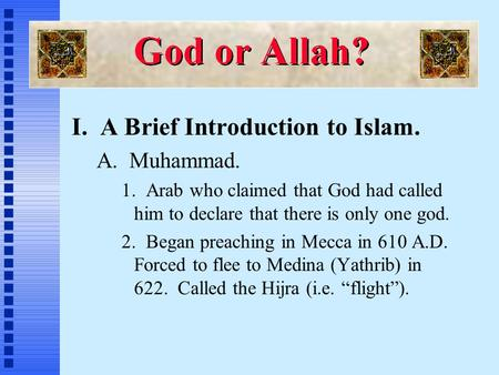 I. A Brief Introduction to Islam. A. Muhammad. 1. Arab who claimed that God had called him to declare that there is only one god. 2. Began preaching in.