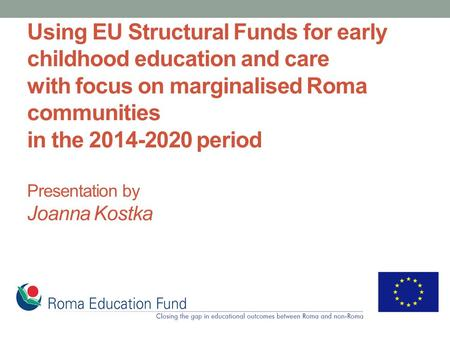 Using EU Structural Funds for early childhood education and care with focus on marginalised Roma communities in the 2014-2020 period Presentation by Joanna.