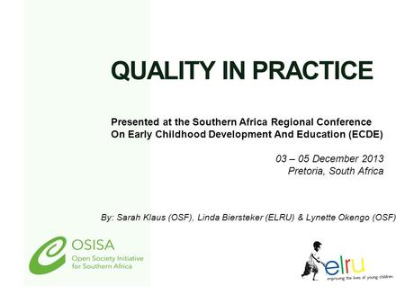 QUALITY IN PRACTICE By: Sarah Klaus (OSF), Linda Biersteker (ELRU) & Lynette Okengo (OSF) Presented at the Southern Africa Regional Conference On Early.