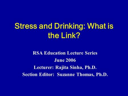Stress and Drinking: What is the Link? RSA Education Lecture Series June 2006 Lecturer: Rajita Sinha, Ph.D. Section Editor: Suzanne Thomas, Ph.D.