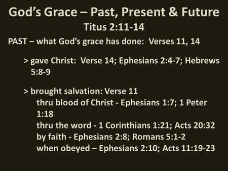 God's Grace – Past, Present & Future Titus 2:11-14 PAST – what God's grace has done: Verses 11, 14 > gave Christ: Verse 14; Ephesians 2:4-7; Hebrews 5:8-9.