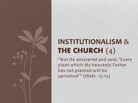"""But He answered and said, 'Every plant which My heavenly Father has not planted will be uprooted'"" (Matt. 15:13) INSTITUTIONALISM & THE CHURCH (4)"