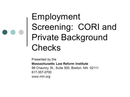 Employment Screening: CORI and Private Background Checks Presented by the Massachusetts Law Reform Institute 99 Chauncy St., Suite 500, Boston, MA 02111.