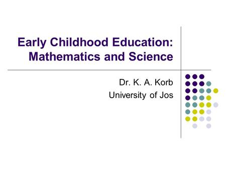 Early Childhood Education: Mathematics and Science Dr. K. A. Korb University of Jos.