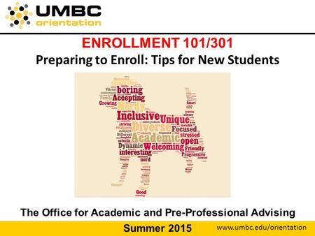 Www.umbc.edu/orientation ENROLLMENT 101/301 Preparing to Enroll: Tips for New Students The Office for Academic and Pre-Professional Advising Summer 2015.