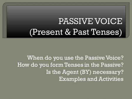 When do you use the Passive Voice? How do you form Tenses in the Passive? Is the Agent (BY) necessary? Examples and Activities.
