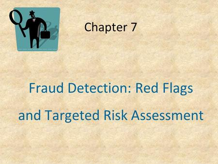 Chapter 7 Fraud Detection: Red Flags and Targeted Risk Assessment.
