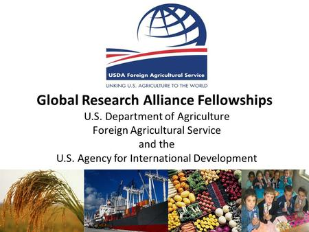 Global Research Alliance Fellowships U.S. Department of Agriculture Foreign Agricultural Service and the U.S. Agency for International Development.