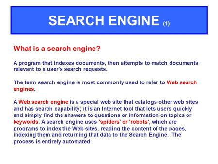 What is a search engine? A program that indexes documents, then attempts to match documents relevant to a user's search requests. The term search engine.