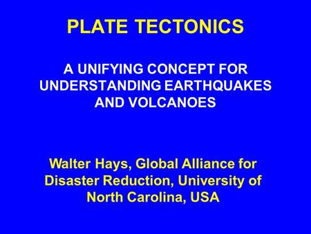 PLATE TECTONICS A UNIFYING CONCEPT FOR UNDERSTANDING EARTHQUAKES AND VOLCANOES Walter Hays, Global Alliance for Disaster Reduction, University of North.
