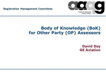 Registration Management Committee Body of Knowledge (BoK) for Other Party (OP) Assessors David Day GE Aviation.