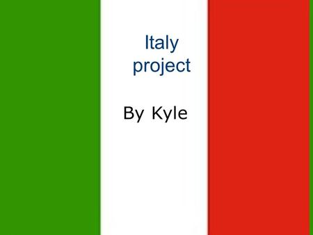 Italy project Italy project By Kyle By Kyle Armstrong.