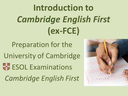 Introduction to Cambridge English First (ex-FCE) Preparation for the University of Cambridge ESOL Examinations Cambridge English First.