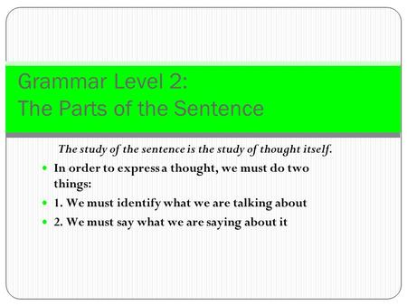 Grammar Level 2: The Parts of the Sentence The study of the sentence is the study of thought itself. In order to express a thought, we must do two things:
