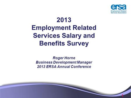 1 2013 Employment Related Services Salary and Benefits Survey Roger Horne Business Development Manager 2013 ERSA Annual Conference.