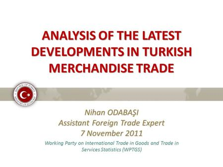 ANALYSIS OF THE LATEST DEVELOPMENTS IN TURKISH MERCHANDISE TRADE Nihan ODABAŞI Assistant Foreign Trade Expert 7 November 2011 Working Party on International.