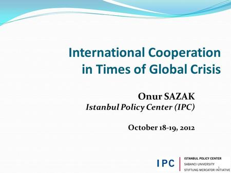 1 International Cooperation in Times of Global Crisis Onur SAZAK Istanbul Policy Center (IPC) October 18-19, 2012.