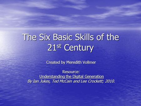 The Six Basic Skills of the 21 st Century Created by Meredith Vollmer Resource: Understanding the Digital Generation Understanding the Digital Generation.
