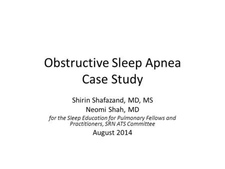 Obstructive Sleep Apnea Case Study Shirin Shafazand, MD, MS Neomi Shah, MD for the Sleep Education for Pulmonary Fellows and Practitioners, SRN ATS Committee.
