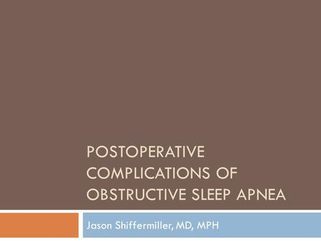 POSTOPERATIVE COMPLICATIONS OF OBSTRUCTIVE SLEEP APNEA Jason Shiffermiller, MD, MPH.