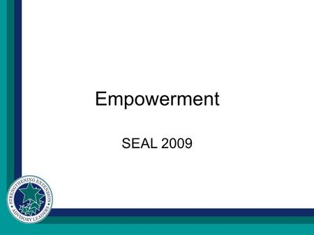 Empowerment SEAL 2009. W E MUST BECOME THE CHANGE WE WANT TO SEE. Y OU MAY NEVER KNOW WHAT RESULTS COME OF YOUR ACTION, BUT IF YOU DO NOTHING THERE WILL.