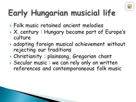  Folk music retained ancient melodies  X. century : Hungary became part of Europe's culture  adopting foreign musical achievement without rejecting.