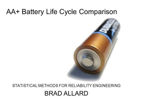 AA+ Battery Life Cycle Comparison STATISTICAL METHODS FOR RELIABILITY ENGINEERING BRAD ALLARD.
