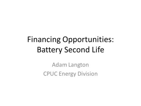 Financing Opportunities: Battery Second Life Adam Langton CPUC Energy Division.
