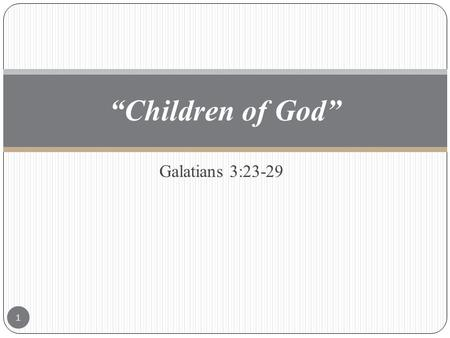 "Galatians 3:23-29 ""Children of God"" 1. Galatians 3:23-29 ""23 But before faith came, we were kept under the law, shut up unto the faith which should afterwards."