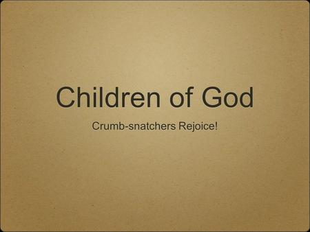 Children of God Crumb-snatchers Rejoice!. Where We're Going Born Again Regenerated Quickened Sons of God A New Creation.
