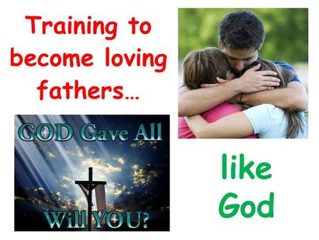 Training to become loving fathers… like God. 1 John 3:1-3 1 Behold what manner of love the Father has bestowed on us, that we should be called children.