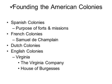 Founding the American Colonies Spanish Colonies –Purpose of forts & missions French Colonies –Samuel de Champlain Dutch Colonies English Colonies –Virginia.