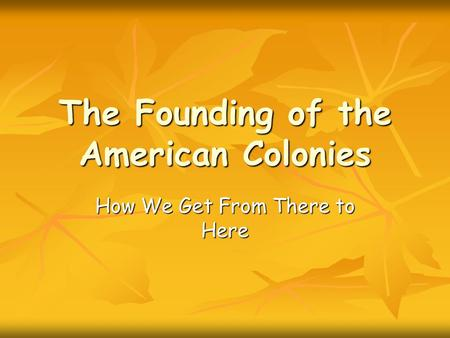The Founding of the American Colonies How We Get From There to Here.