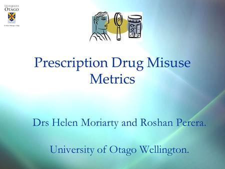 Prescription Drug Misuse Metrics Drs Helen Moriarty and Roshan Perera. University of Otago Wellington.