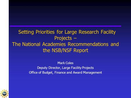 Setting Priorities for Large Research Facility Projects – The National Academies Recommendations and the NSB/NSF Report Mark Coles Deputy Director, Large.