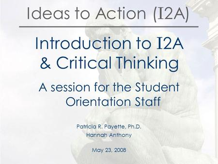 Ideas to Action ( I 2A) Introduction to I 2A & Critical Thinking A session for the Student Orientation Staff Patricia R. Payette, Ph.D. Hannah Anthony.