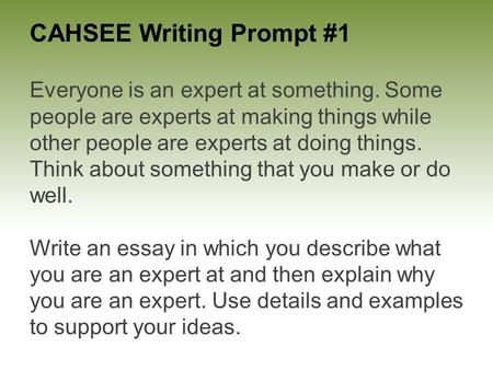 CAHSEE Writing Prompt #1 Everyone is an expert at something. Some people are experts at making things while other people are experts at doing things. Think.