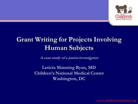 Grant Writing for Projects Involving Human Subjects A case study of a junior investigator Leticia Manning Ryan, MD Children's National Medical Center Washington,