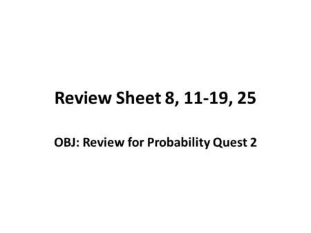 Review Sheet 8, 11-19, 25 OBJ: Review for Probability Quest 2.