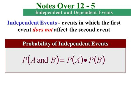 Notes Over 12 - 5 Independent and Dependent Events Independent Events - events in which the first event does not affect the second event Probability of.